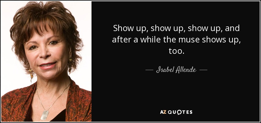 quote-show-up-show-up-show-up-and-after-a-while-the-muse-shows-up-too-isabel-allende-74-23-86