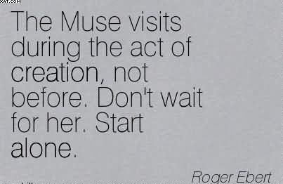 the-muse-visits-during-the-act-of-creation-not-before-dont-wait-for-her-start-alone-roger-ebert